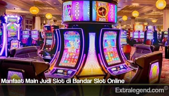 Manfaat Main Judi Slot di Bandar Slot Online