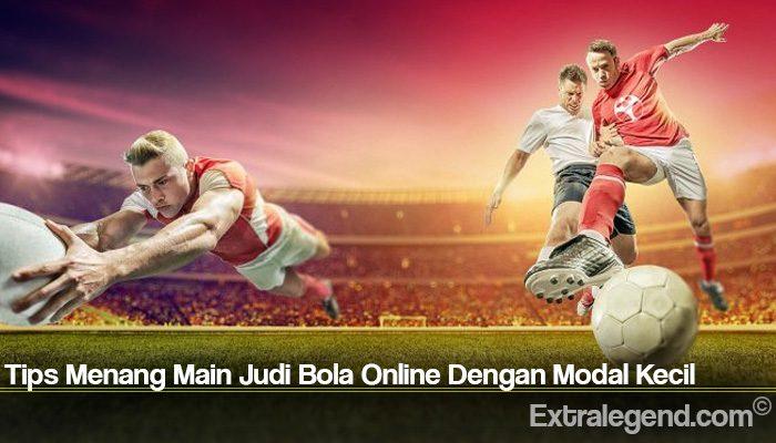 Tips Menang Main Judi Bola Online Dengan Modal Kecil